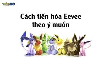Cách tiến hóa Eevee thành các hệ theo ý muôn trong Pokemon GO